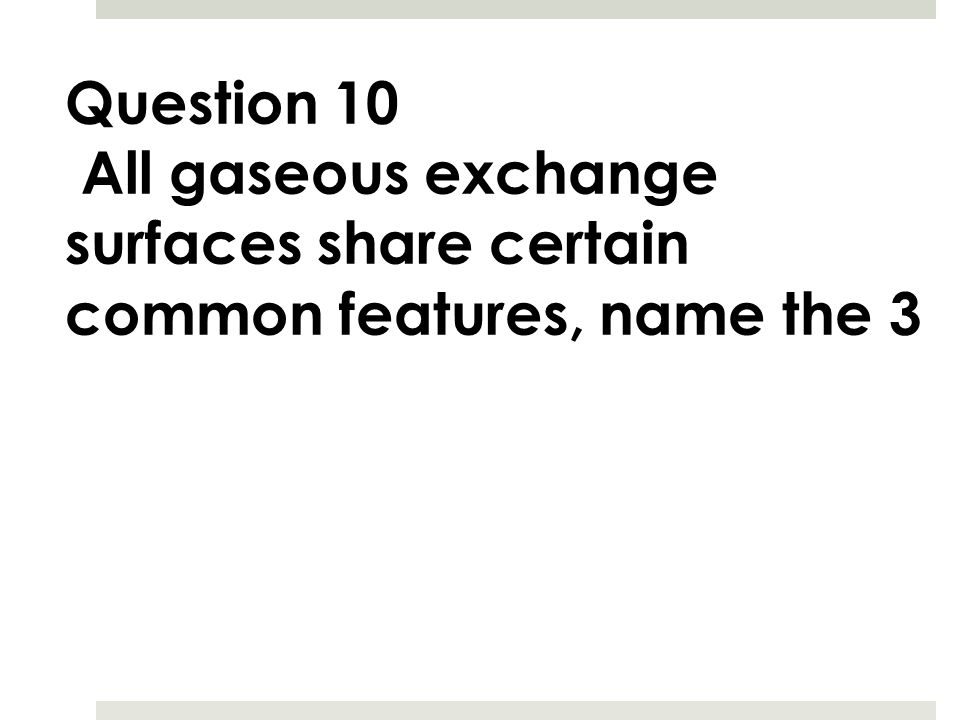 Question 10 All gaseous exchange surfaces share certain common features, name the 3