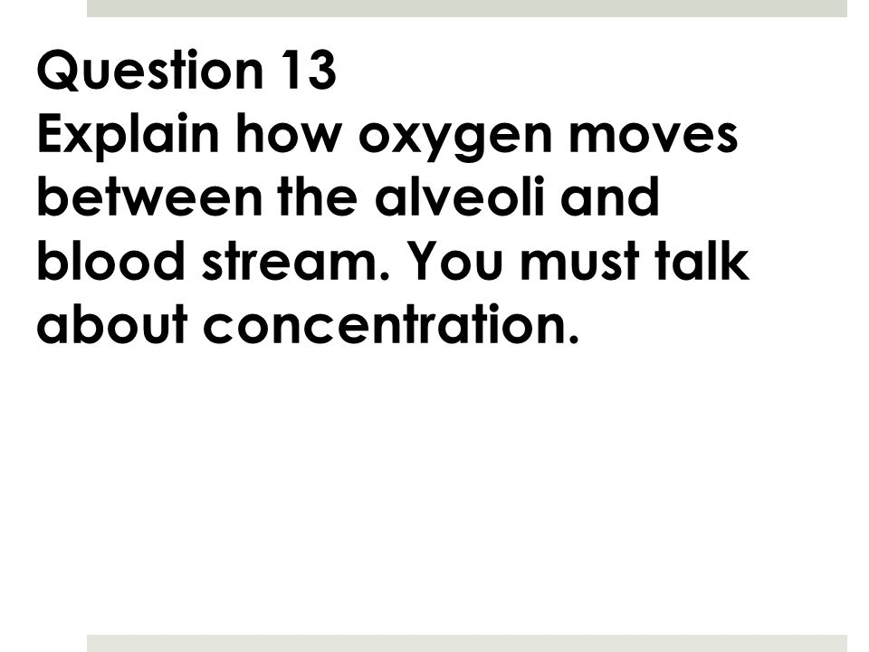 Question 13 Explain how oxygen moves between the alveoli and blood stream.