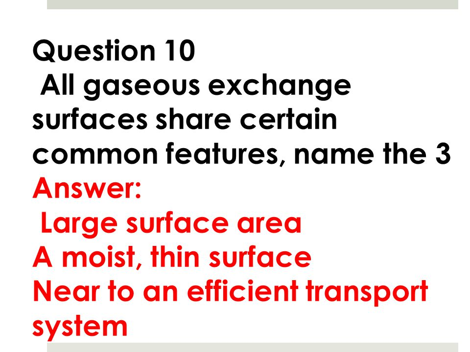 Question 10 All gaseous exchange surfaces share certain common features, name the 3. Answer: Large surface area.