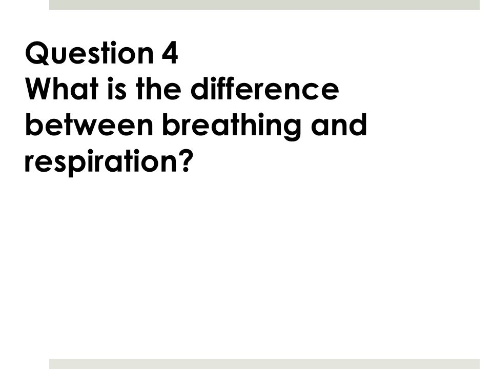 Question 4 What is the difference between breathing and respiration