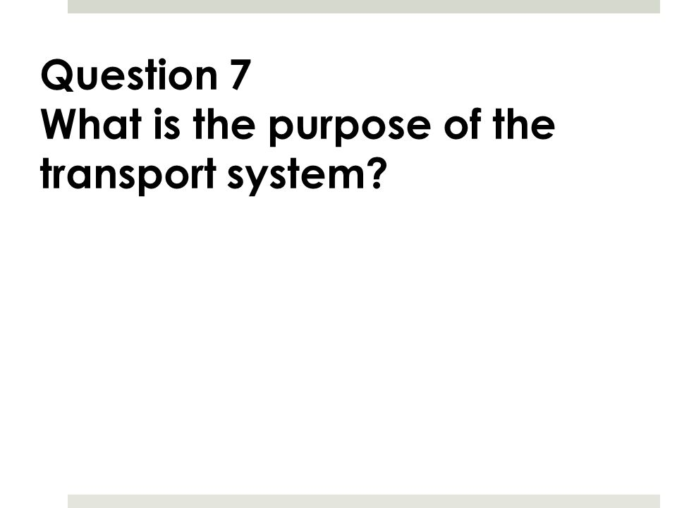 Question 7 What is the purpose of the transport system