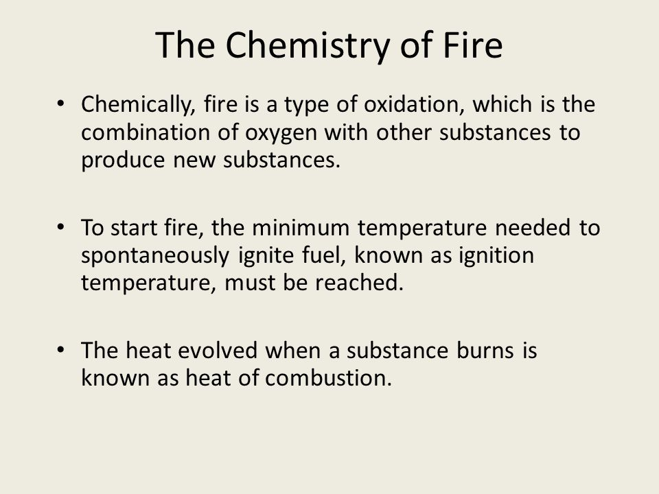 The Chemistry of Fire Chemically, fire is a type of oxidation, which is the combination of oxygen with other substances to produce new substances.