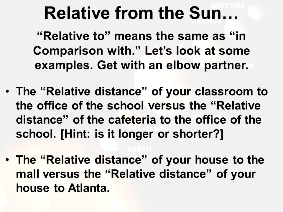 Relative from the Sun… Relative to means the same as in Comparison with. Let's look at some examples. Get with an elbow partner.