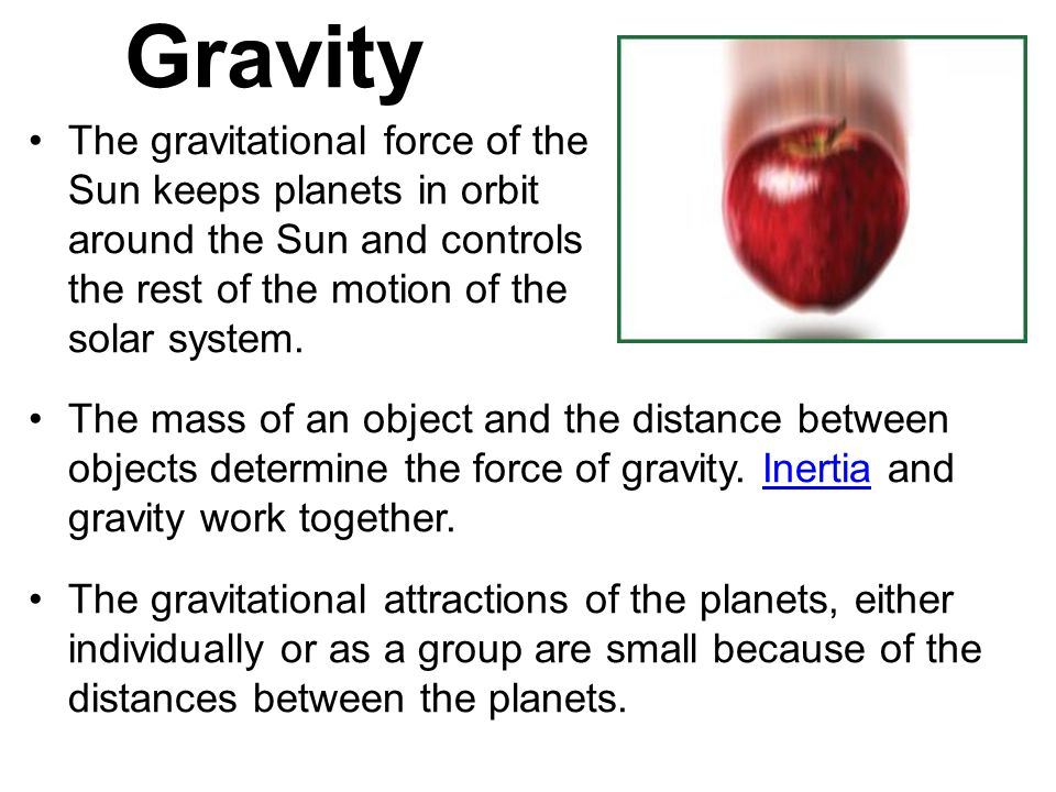 Gravity The gravitational force of the Sun keeps planets in orbit around the Sun and controls the rest of the motion of the solar system.