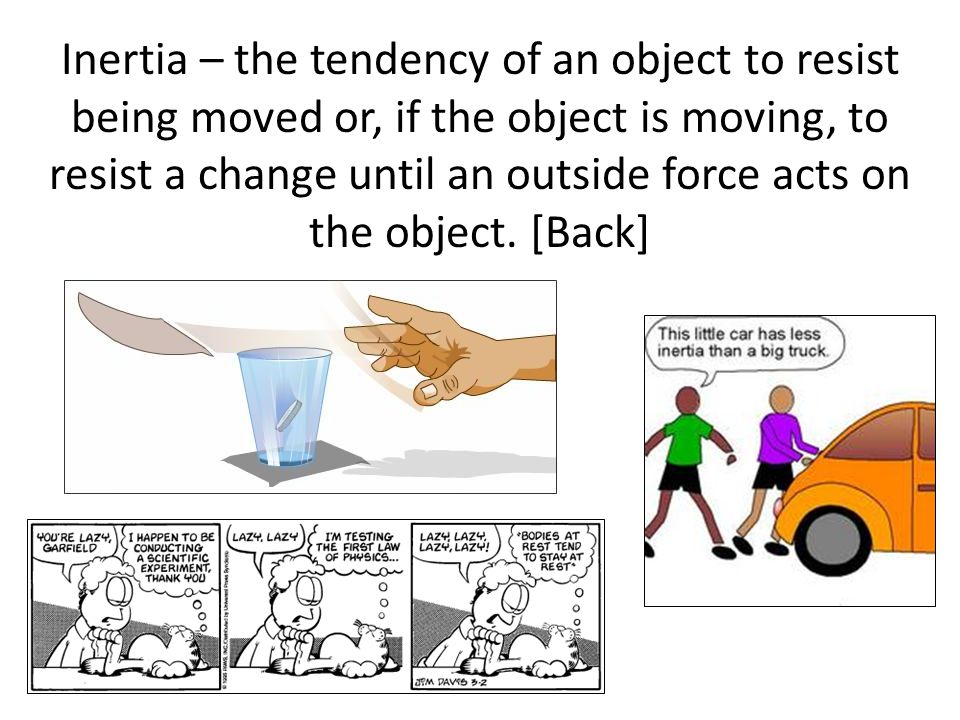Inertia – the tendency of an object to resist being moved or, if the object is moving, to resist a change until an outside force acts on the object.