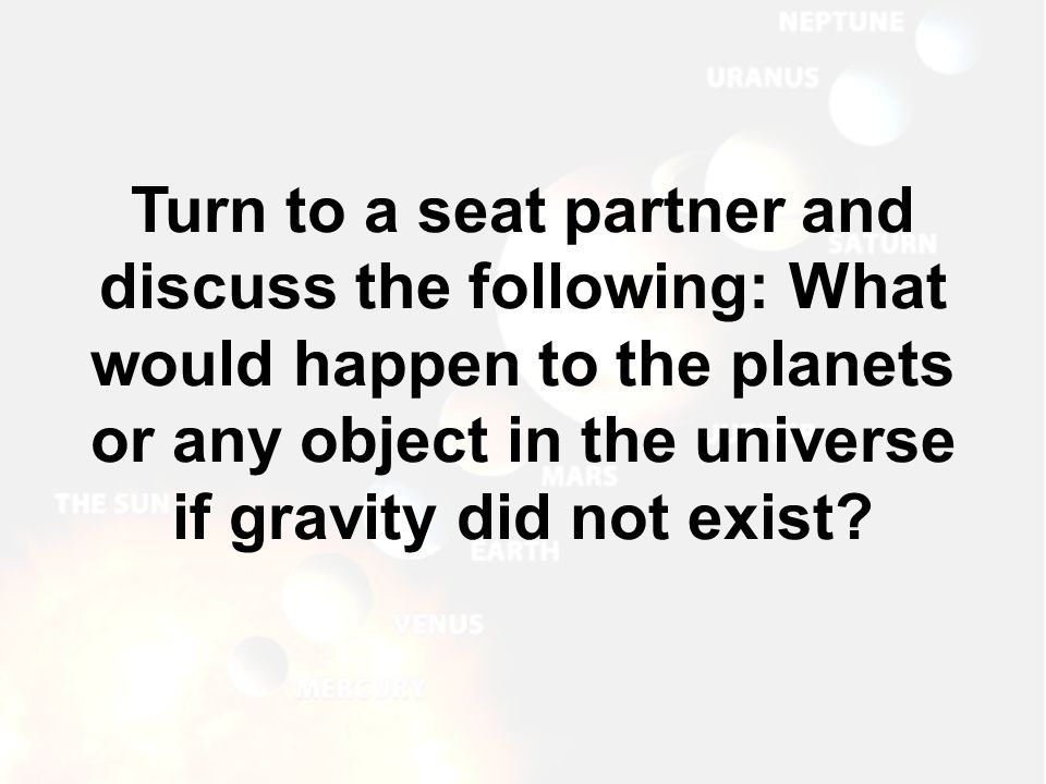 Turn to a seat partner and discuss the following: What would happen to the planets or any object in the universe if gravity did not exist