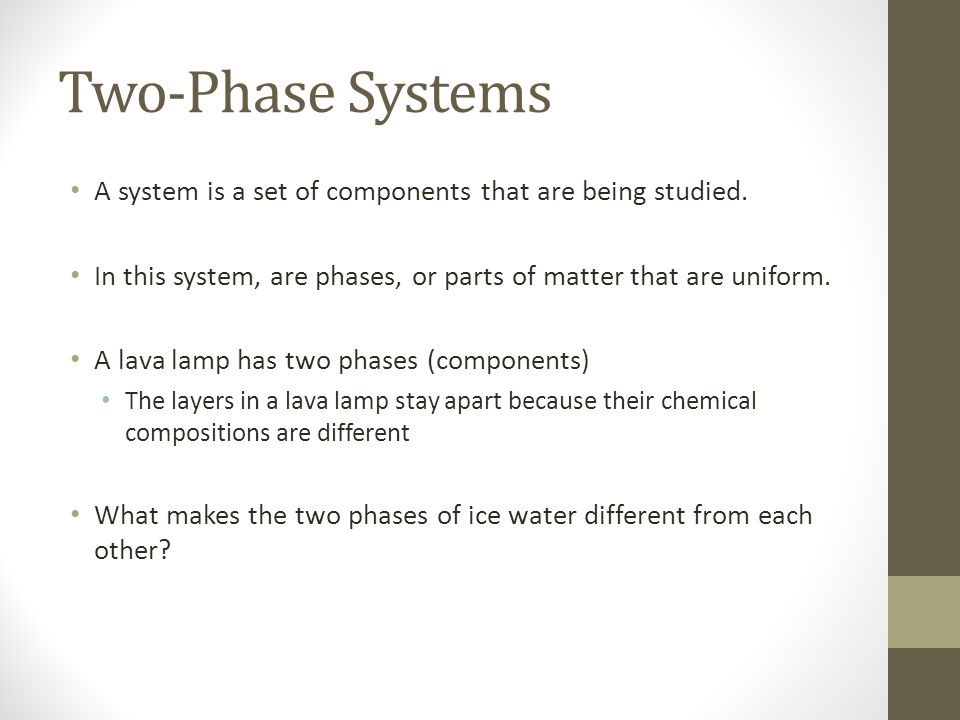 Two-Phase Systems A system is a set of components that are being studied. In this system, are phases, or parts of matter that are uniform.
