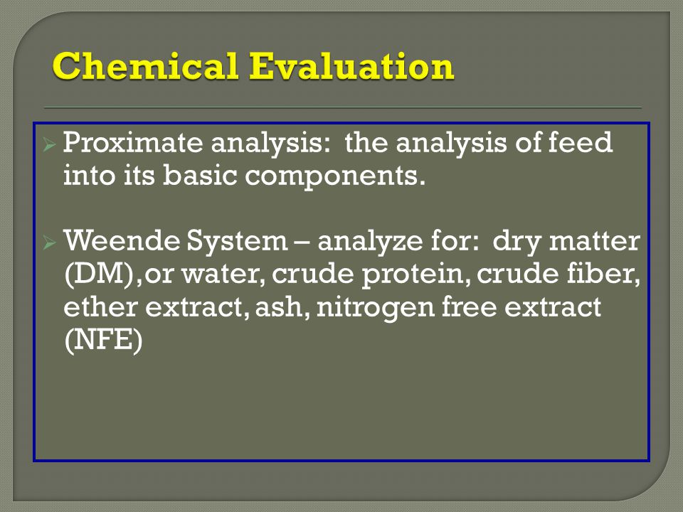 Chemical Evaluation Proximate analysis: the analysis of feed into its basic components.