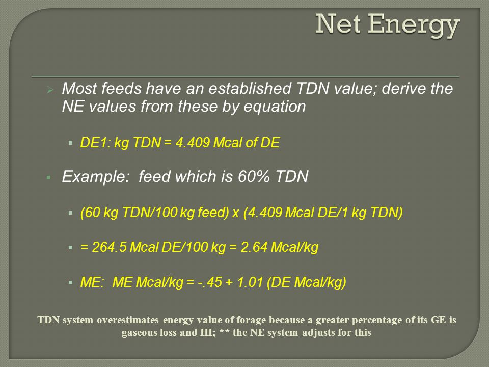 Net Energy Most feeds have an established TDN value; derive the NE values from these by equation. DE1: kg TDN = 4.409 Mcal of DE.