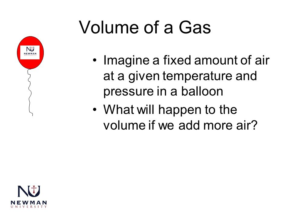 Volume of a Gas Imagine a fixed amount of air at a given temperature and pressure in a balloon.