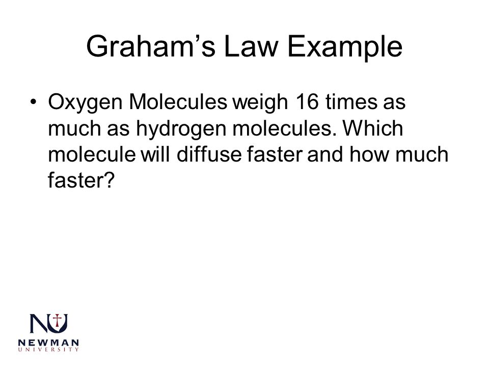 Graham's Law Example Oxygen Molecules weigh 16 times as much as hydrogen molecules.