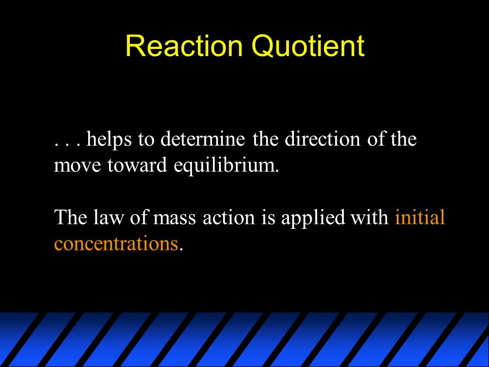 Reaction Quotient . . . helps to determine the direction of the move toward equilibrium.