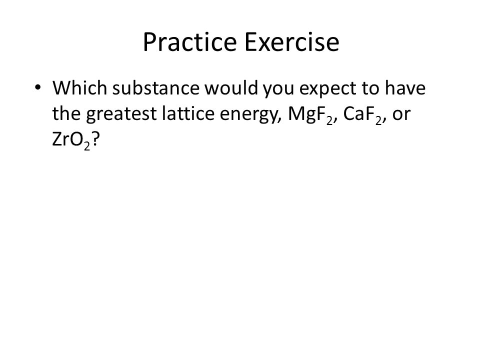 Practice Exercise Which substance would you expect to have the greatest lattice energy, MgF2, CaF2, or ZrO2