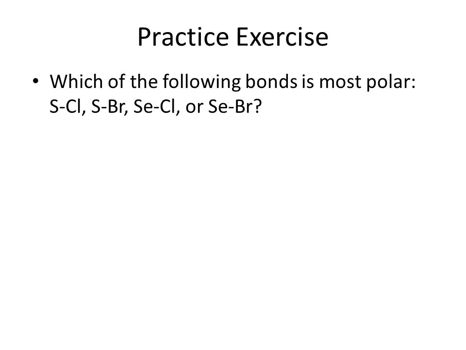 Practice Exercise Which of the following bonds is most polar: S-Cl, S-Br, Se-Cl, or Se-Br