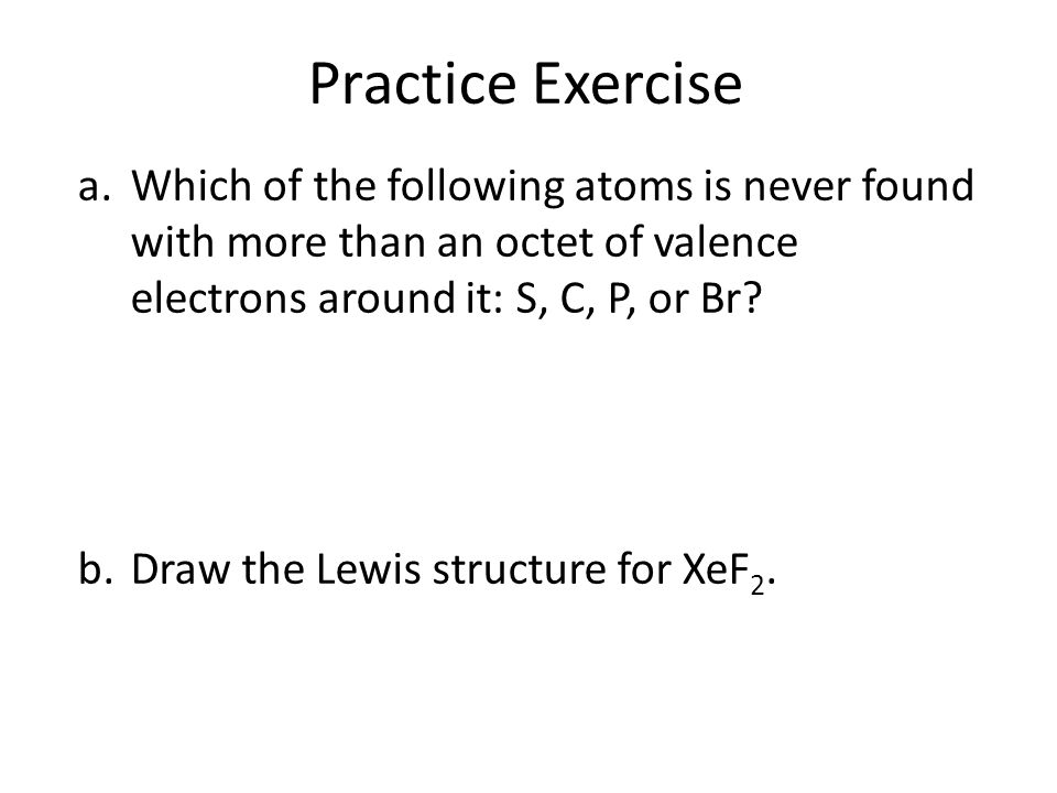 Practice Exercise Which of the following atoms is never found with more than an octet of valence electrons around it: S, C, P, or Br