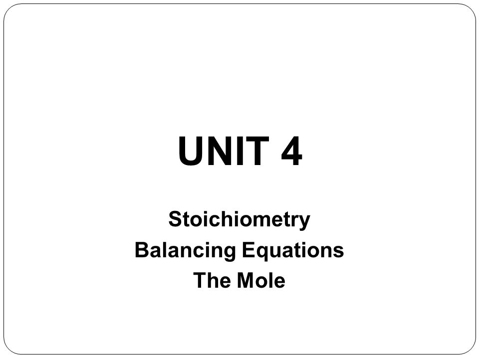 Unit 4 Lecture 1- Balancing Eqns and the Mole