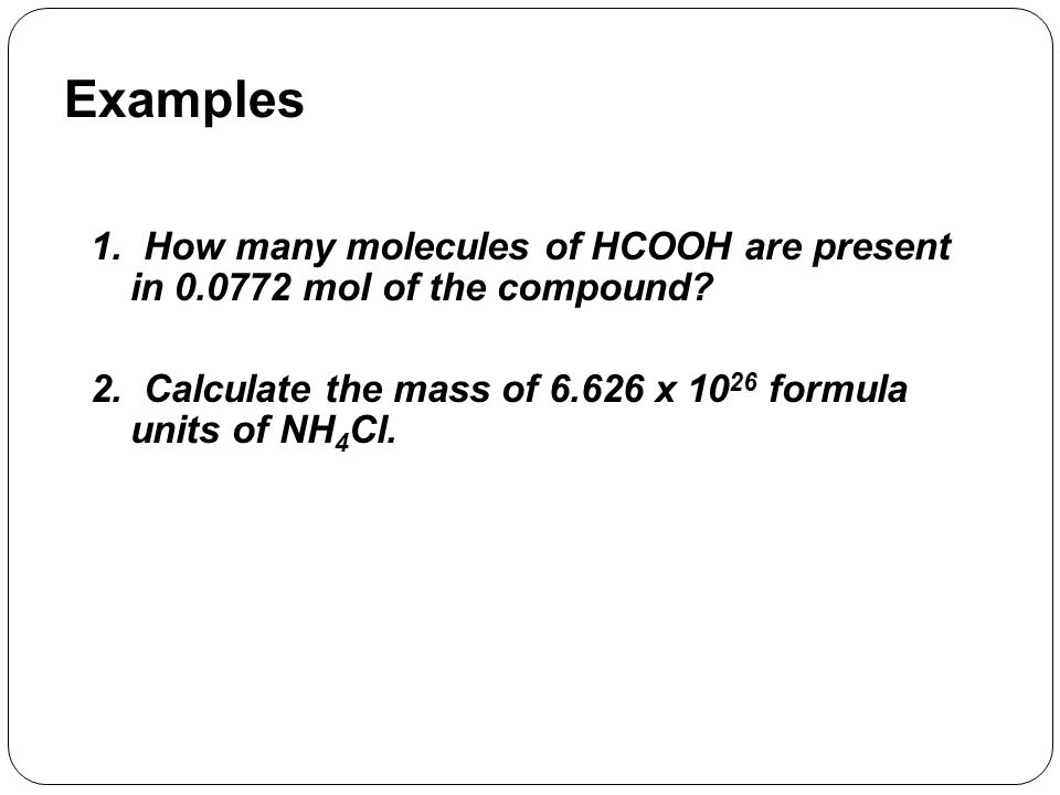 Examples 1. How many molecules of HCOOH are present in 0.0772 mol of the compound.