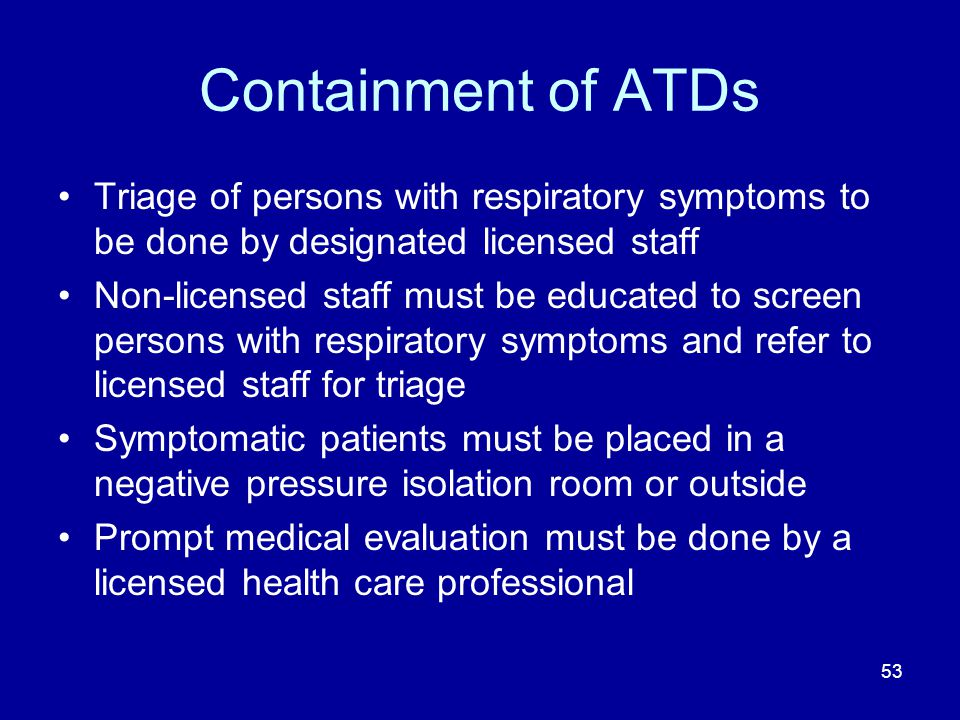 Containment of ATDs Triage of persons with respiratory symptoms to be done by designated licensed staff.