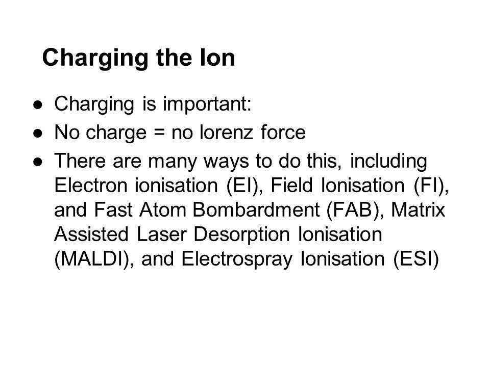 Charging the Ion Charging is important: No charge = no lorenz force