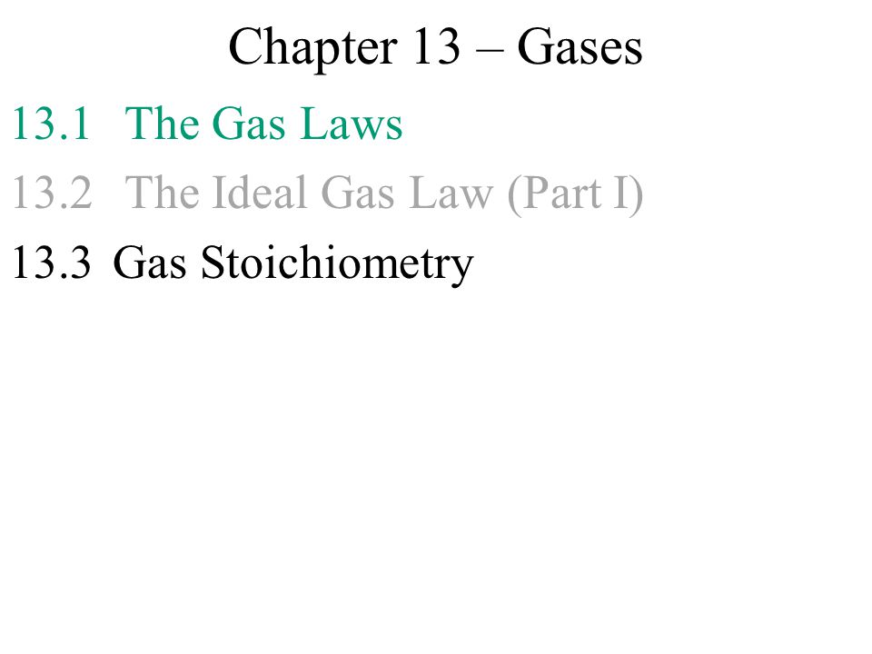 Chapter 13 – Gases 13.1 The Gas Laws 13.2 The Ideal Gas Law (Part I)