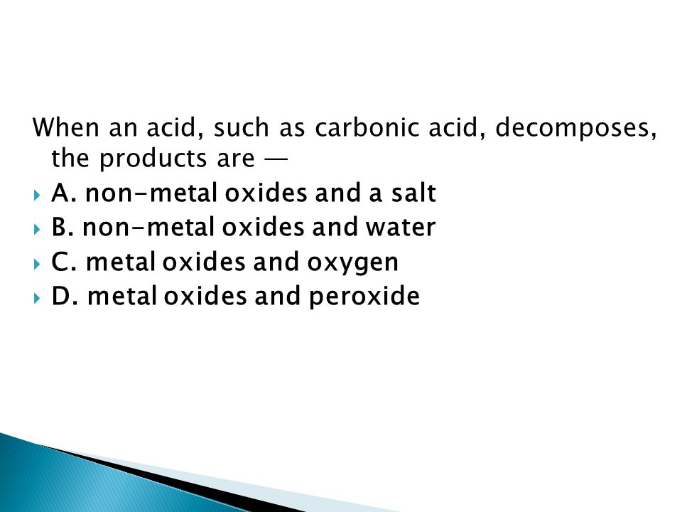 When an acid, such as carbonic acid, decomposes, the products are —