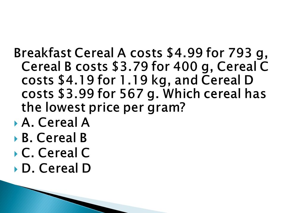 Breakfast Cereal A costs $4. 99 for 793 g, Cereal B costs $3