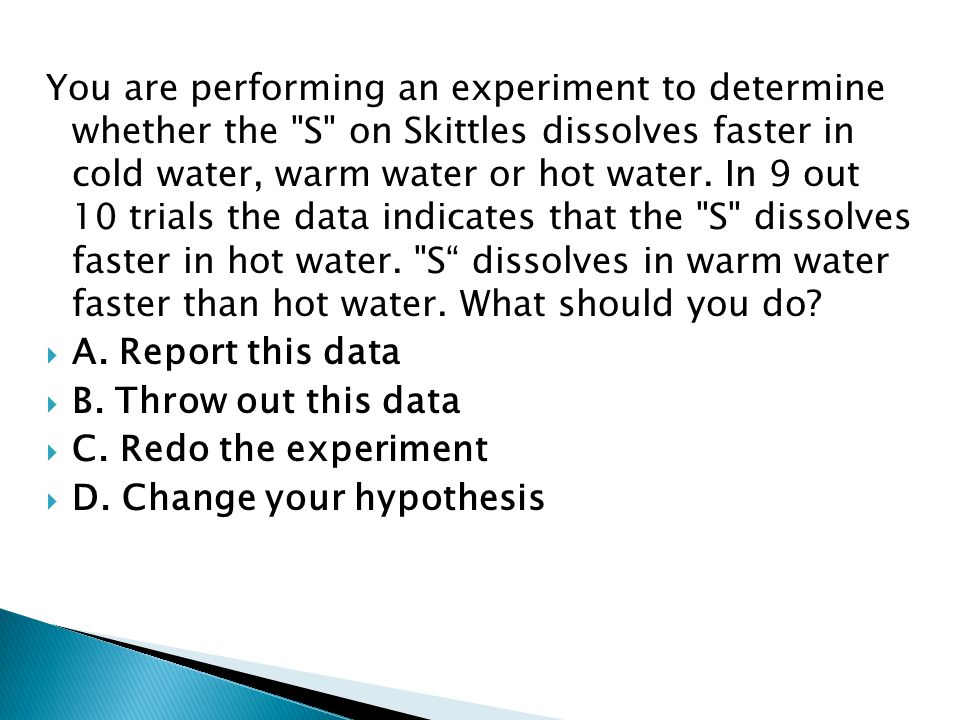 You are performing an experiment to determine whether the S on Skittles dissolves faster in cold water, warm water or hot water. In 9 out 10 trials the data indicates that the S dissolves faster in hot water. S dissolves in warm water faster than hot water. What should you do