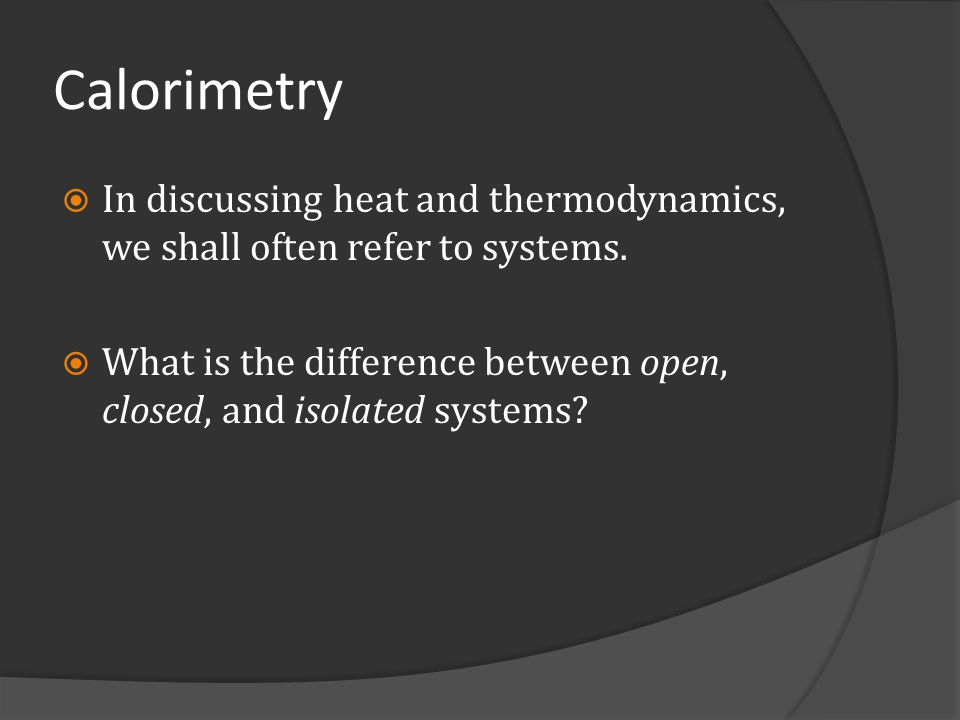 Calorimetry In discussing heat and thermodynamics, we shall often refer to systems.