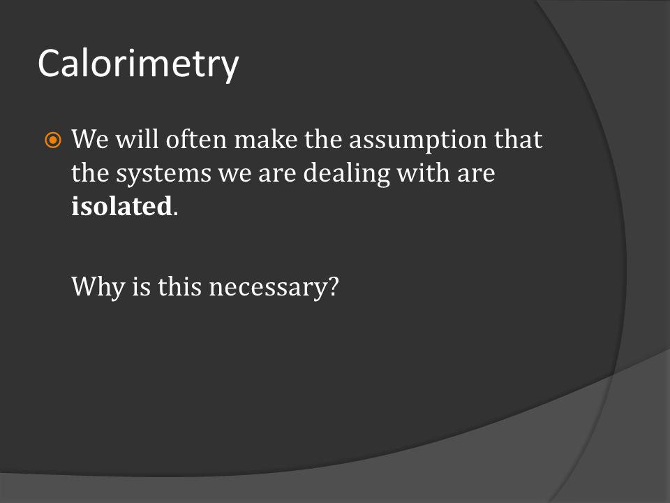 Calorimetry We will often make the assumption that the systems we are dealing with are isolated.