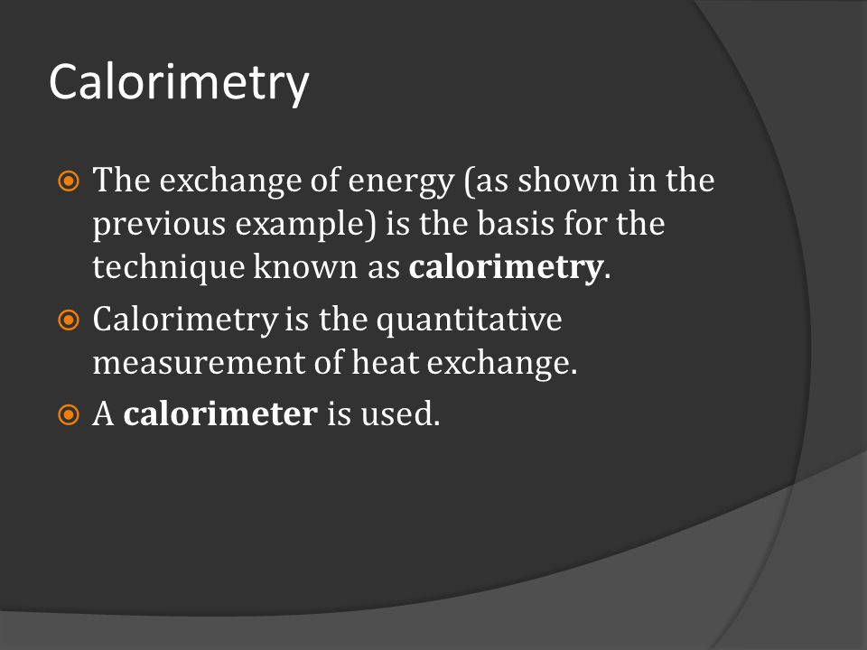 Calorimetry The exchange of energy (as shown in the previous example) is the basis for the technique known as calorimetry.