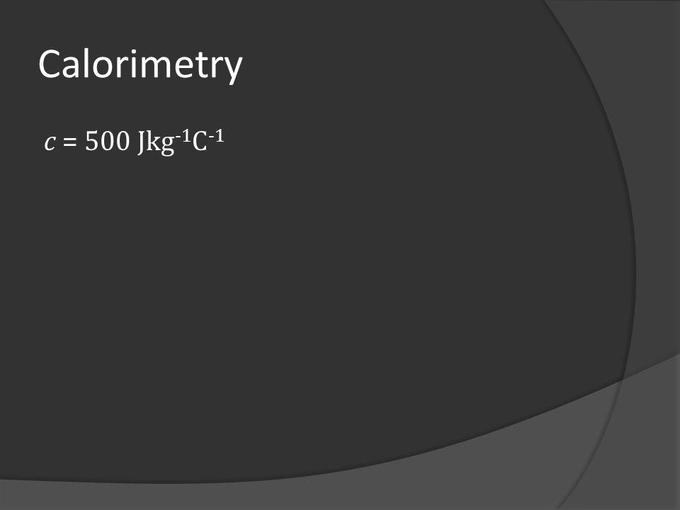 Calorimetry c = 500 Jkg-1C-1