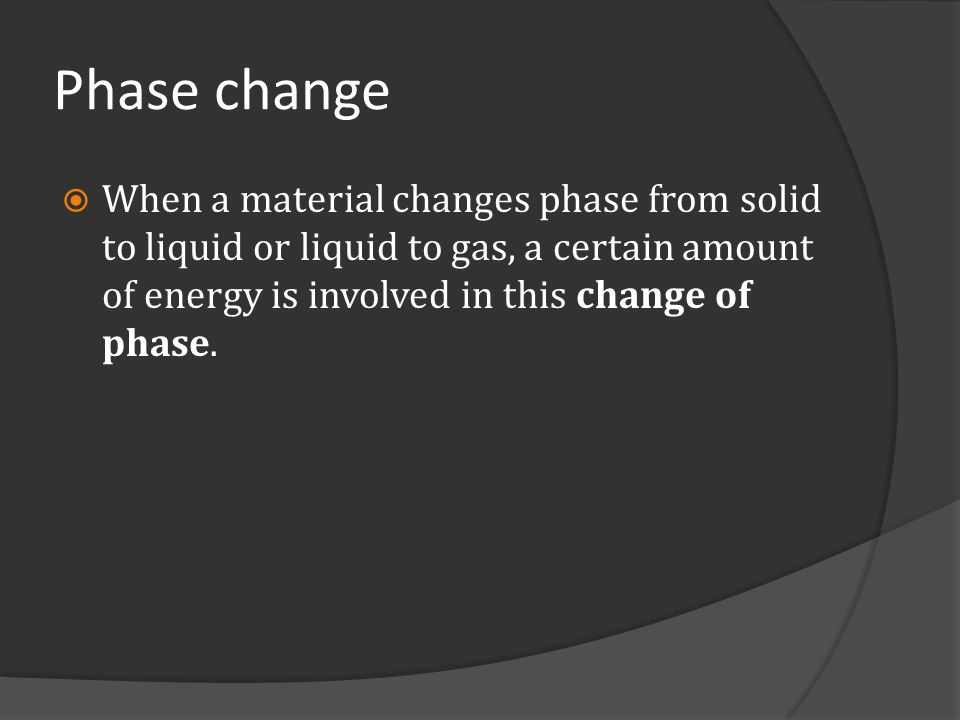 Phase change When a material changes phase from solid to liquid or liquid to gas, a certain amount of energy is involved in this change of phase.