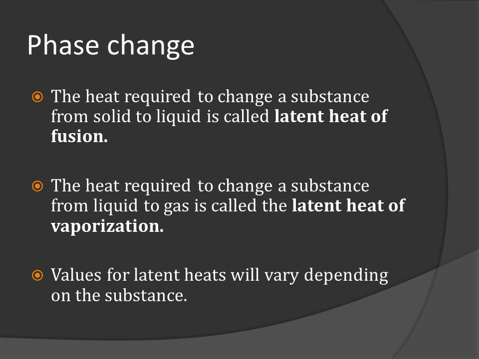 Phase change The heat required to change a substance from solid to liquid is called latent heat of fusion.