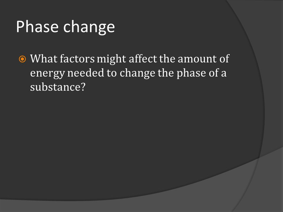Phase change What factors might affect the amount of energy needed to change the phase of a substance