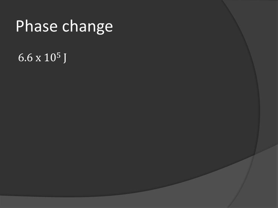 Phase change 6.6 x 105 J