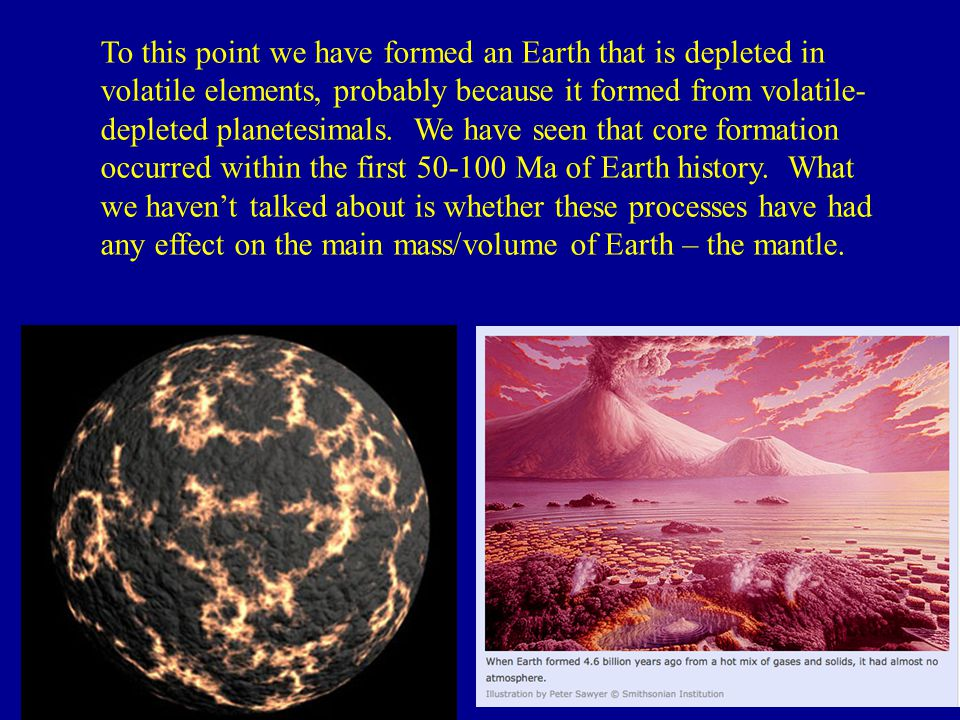 To this point we have formed an Earth that is depleted in volatile elements, probably because it formed from volatile-depleted planetesimals.
