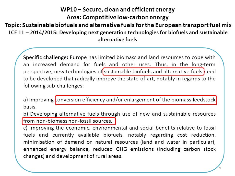 WP10 – Secure, clean and efficient energy Area: Competitive low-carbon energy Topic: Sustainable biofuels and alternative fuels for the European transport fuel mix LCE 11 – 2014/2015: Developing next generation technologies for biofuels and sustainable alternative fuels