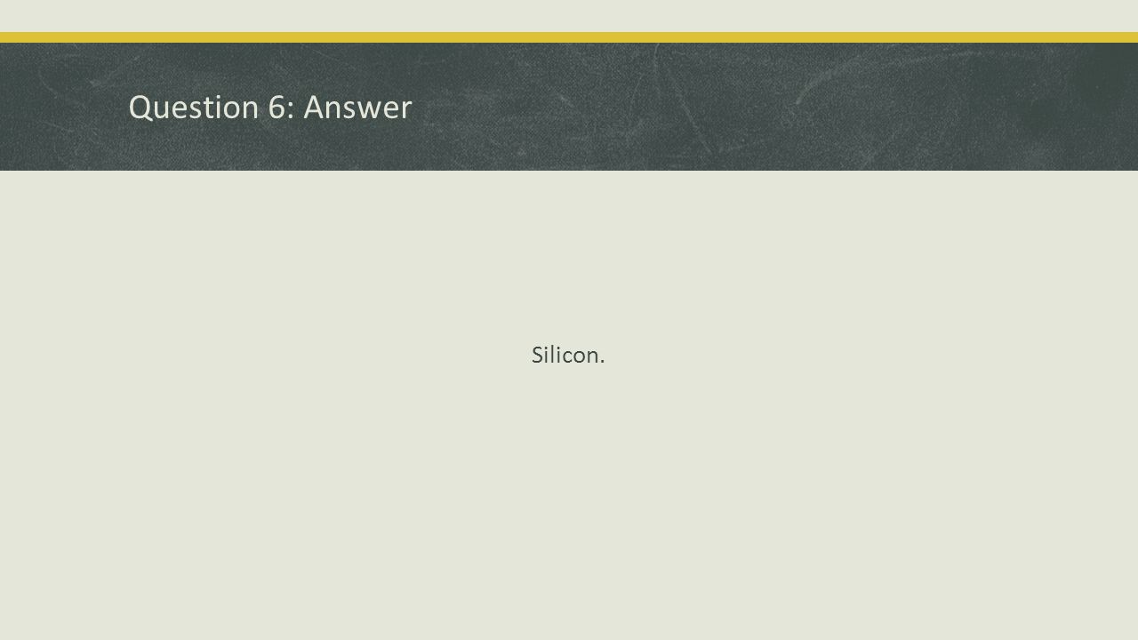 Question 6: Answer Silicon.