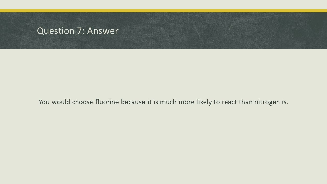 Question 7: Answer You would choose fluorine because it is much more likely to react than nitrogen is.