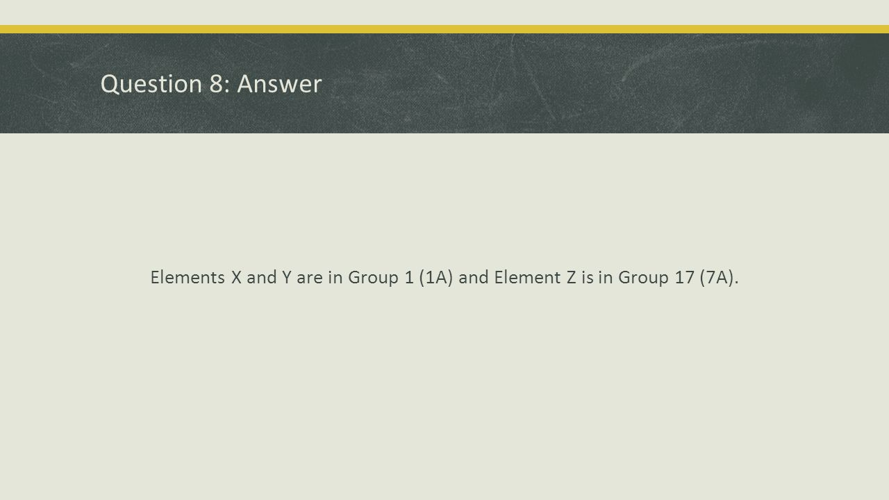 Question 8: Answer Elements X and Y are in Group 1 (1A) and Element Z is in Group 17 (7A).