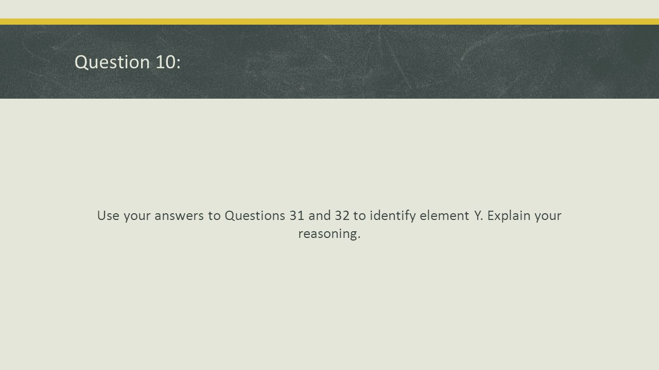 Question 10: Use your answers to Questions 31 and 32 to identify element Y.