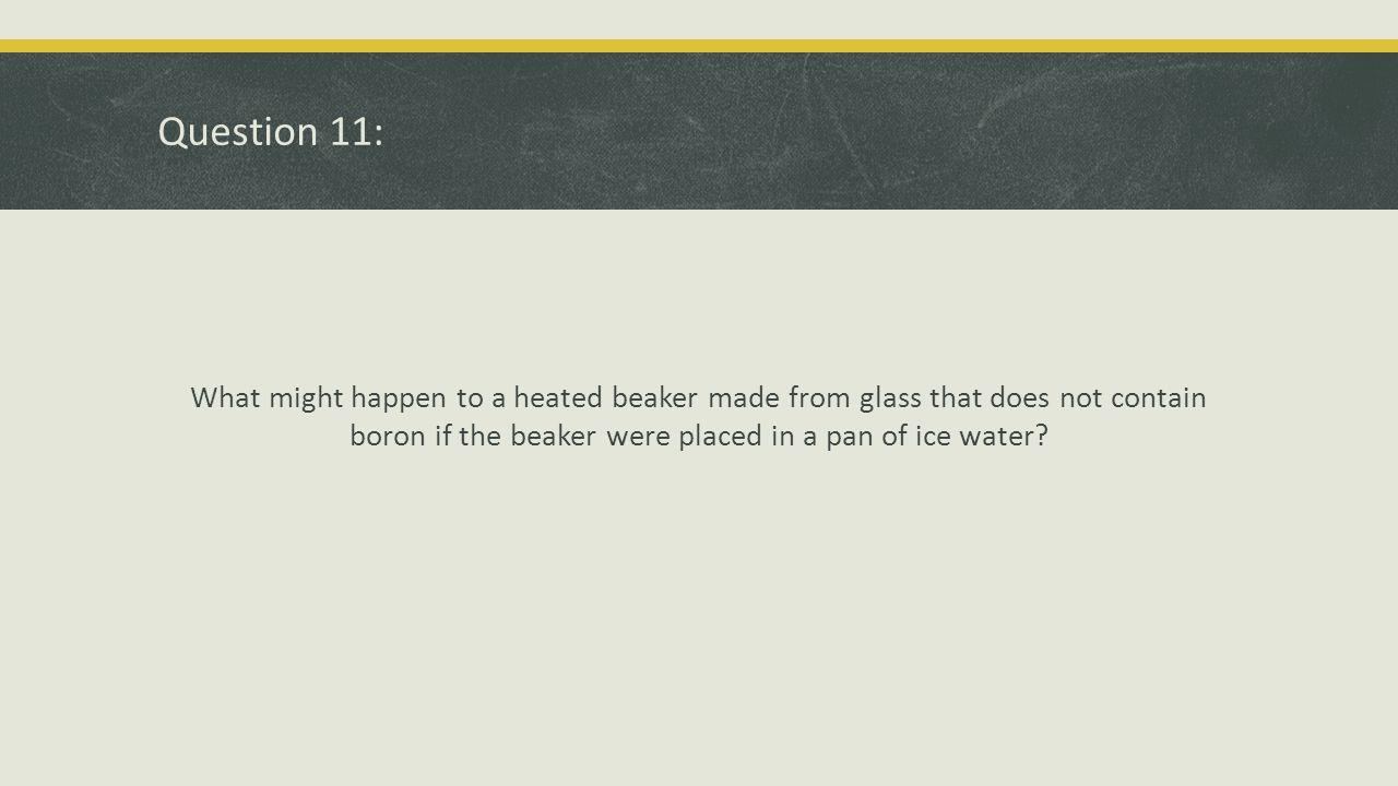 Question 11: What might happen to a heated beaker made from glass that does not contain boron if the beaker were placed in a pan of ice water