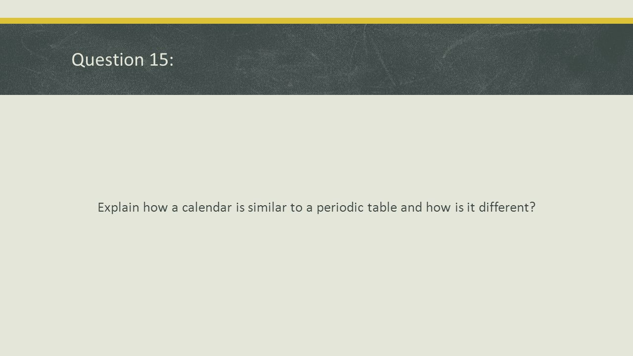Question 15: Explain how a calendar is similar to a periodic table and how is it different