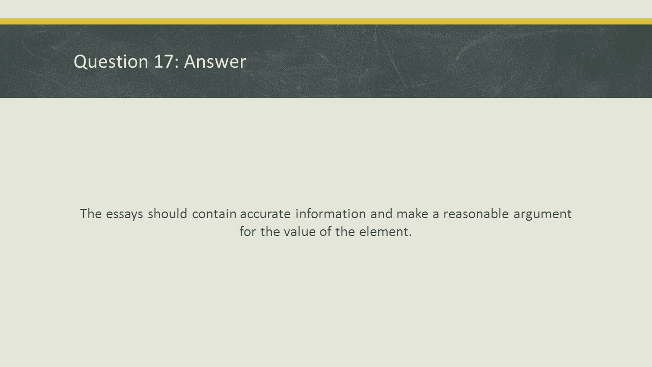 Question 17: Answer The essays should contain accurate information and make a reasonable argument for the value of the element.