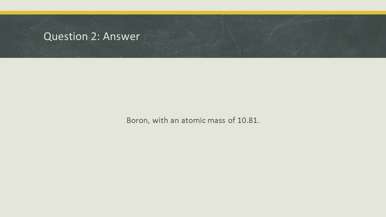 Boron, with an atomic mass of 10.81.