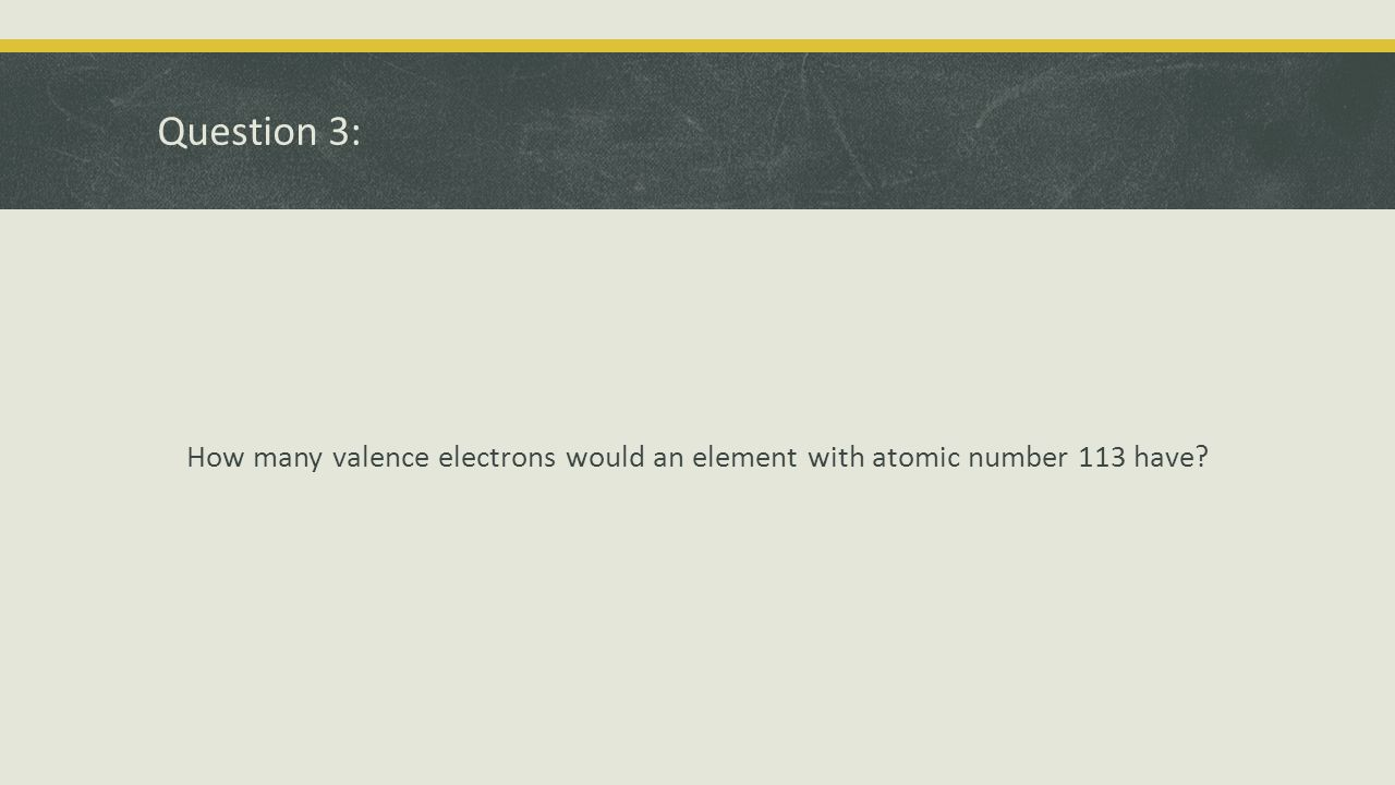 Question 3: How many valence electrons would an element with atomic number 113 have