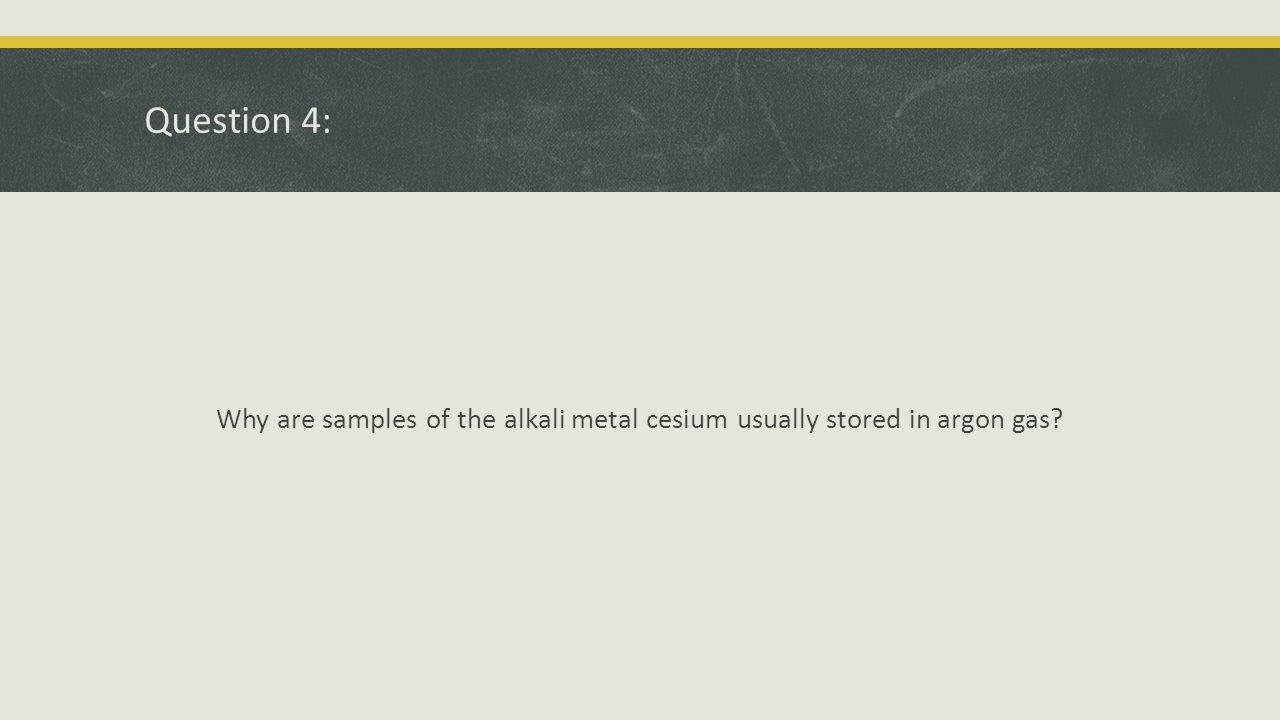 Question 4: Why are samples of the alkali metal cesium usually stored in argon gas