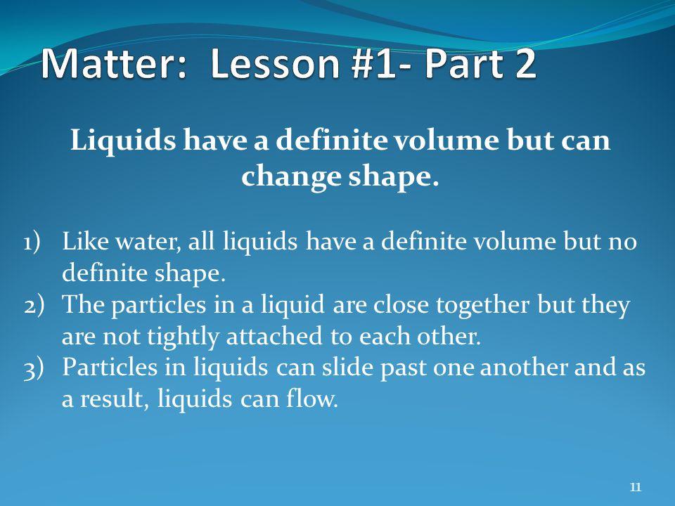 Liquids have a definite volume but can change shape.