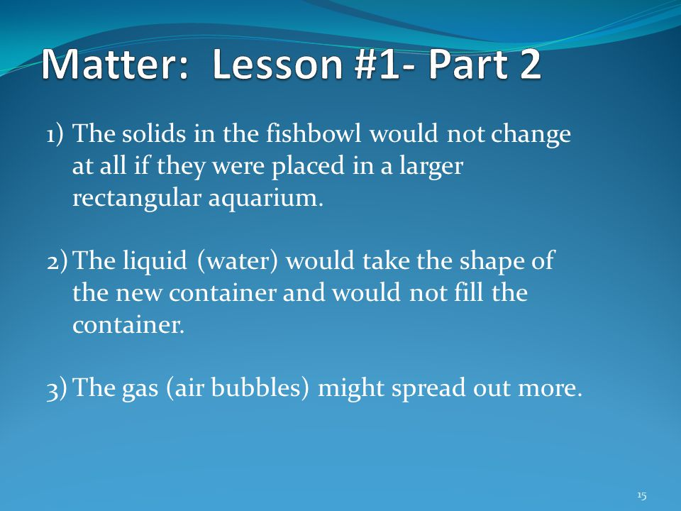 Matter: Lesson #1- Part 2 The solids in the fishbowl would not change at all if they were placed in a larger rectangular aquarium.