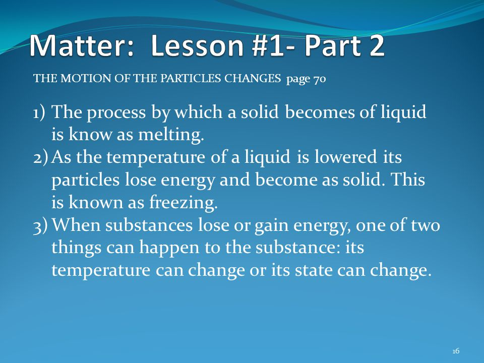 Matter: Lesson #1- Part 2 THE MOTION OF THE PARTICLES CHANGES page 70. The process by which a solid becomes of liquid is know as melting.